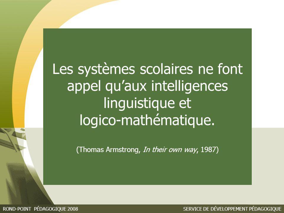 SERVICE DE DÉVELOPPEMENT PÉDAGOGIQUEROND-POINT PÉDAGOGIQUE 2008 Les systèmes scolaires ne font appel qu'aux intelligences linguistique et logico-mathématique.