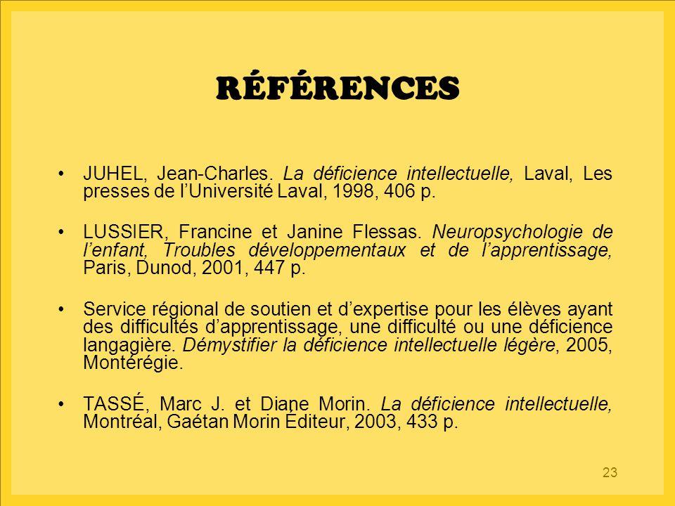 23 RÉFÉRENCES JUHEL, Jean-Charles. La déficience intellectuelle, Laval, Les presses de l'Université Laval, 1998, 406 p. LUSSIER, Francine et Janine Fl