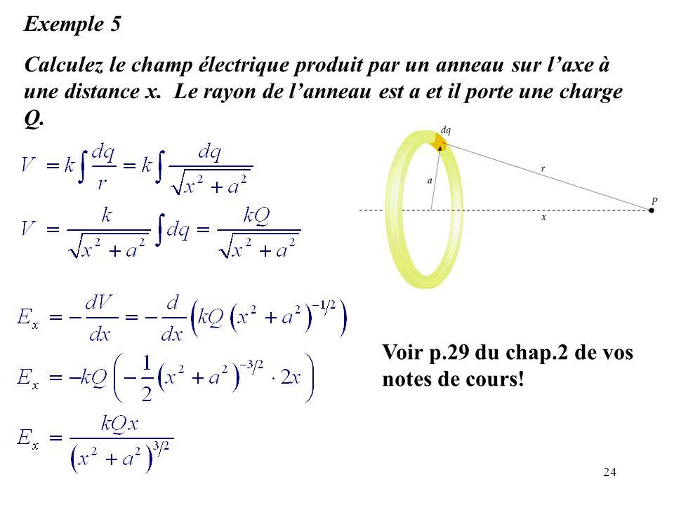 24 Exemple 5 Calculez le champ électrique produit par un anneau sur l'axe à une distance x. Le rayon de l'anneau est a et il porte une charge Q. Voir