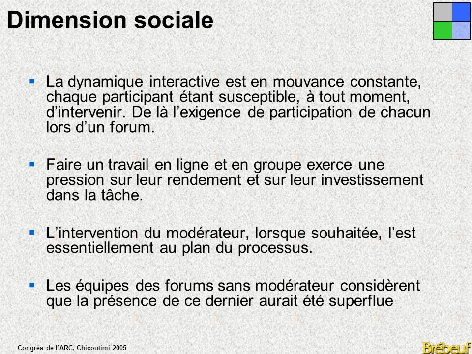 Congrès de l'ARC, Chicoutimi 2005 Dimension sociale  La composante sociale touchant au respect, à l'encouragement et à l'autorégulation du groupe favorise la discussion et l'implication.