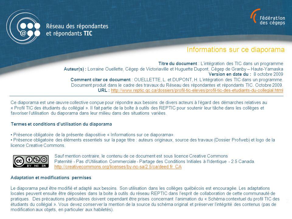 Le profil TIC : Historique Travaux réalisés  2004 Projet expérimental en Sciences humaines et TCG  2005 Élargissement du mandat à l'ensemble des étudiants du collégial  2005 Création d'un groupe de travail : 7 REPTIC  2006 à 2009 Travaux de développement du profil :  Cueillette d'information  Analyse de profils existants : secondaire, B2i/C2i, CREPUQ…  Recherche d'appuis, présentations publiques  Validation, consolidation du profil  Projet InukTIC (site web et REA) et harmonisation  Boîte à outils : information/promotion, analyse, planification, etc.