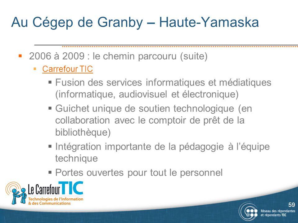 Au Cégep de Granby – Haute-Yamaska  2006 à 2009 : le chemin parcouru (suite)  Carrefour TIC Carrefour TIC  Fusion des services informatiques et méd