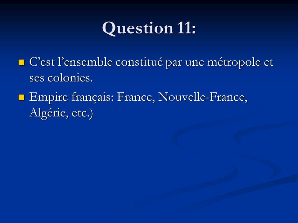 Question 11: C'est l'ensemble constitué par une métropole et ses colonies. C'est l'ensemble constitué par une métropole et ses colonies. Empire frança