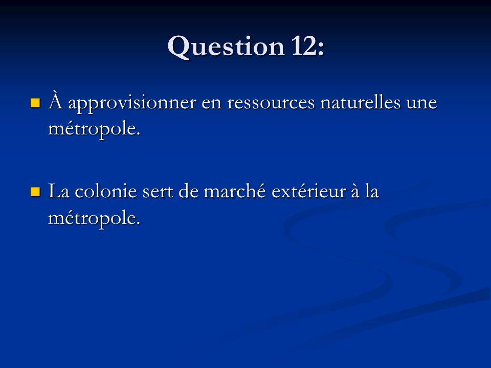 Question 12: À approvisionner en ressources naturelles une métropole. À approvisionner en ressources naturelles une métropole. La colonie sert de marc