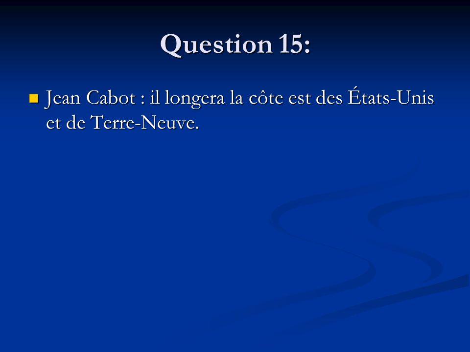 Question 15: Jean Cabot : il longera la côte est des États-Unis et de Terre-Neuve. Jean Cabot : il longera la côte est des États-Unis et de Terre-Neuv