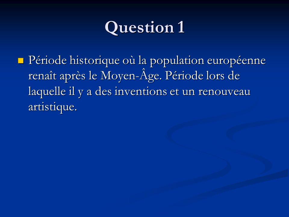 Question 1 Période historique où la population européenne renaît après le Moyen-Âge. Période lors de laquelle il y a des inventions et un renouveau ar
