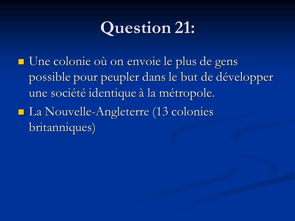 Question 21: Une colonie où on envoie le plus de gens possible pour peupler dans le but de développer une société identique à la métropole. Une coloni