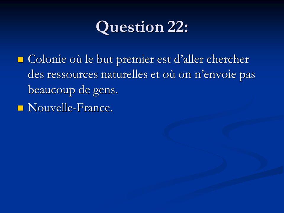Question 22: Colonie où le but premier est d'aller chercher des ressources naturelles et où on n'envoie pas beaucoup de gens. Colonie où le but premie