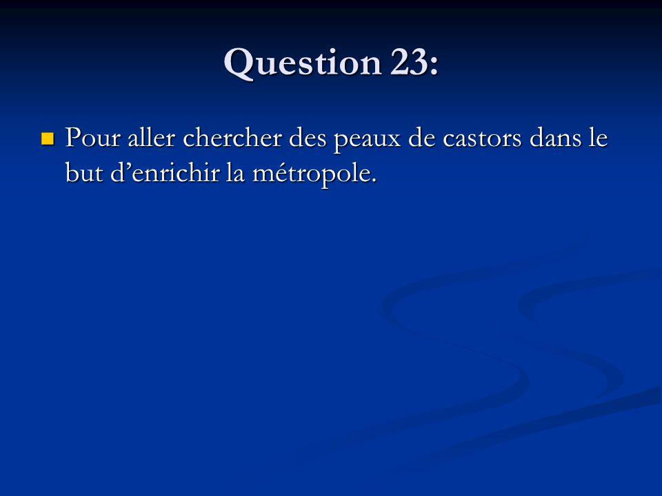 Question 23: Pour aller chercher des peaux de castors dans le but d'enrichir la métropole. Pour aller chercher des peaux de castors dans le but d'enri