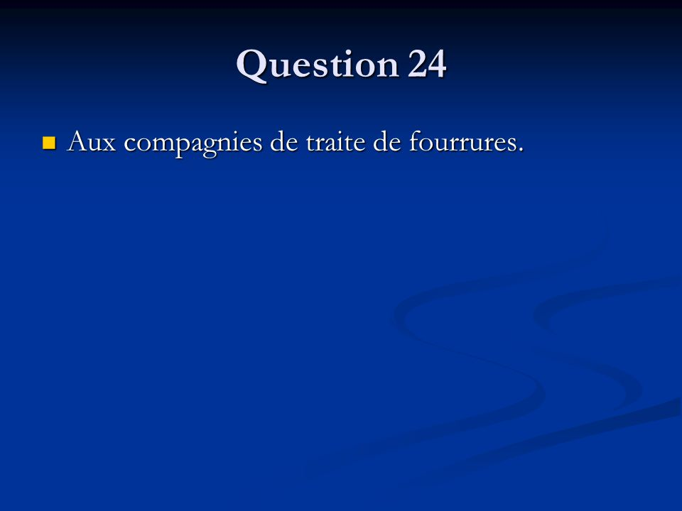 Question 24 Aux compagnies de traite de fourrures. Aux compagnies de traite de fourrures.
