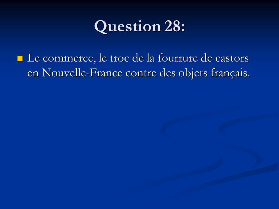 Question 28: Le commerce, le troc de la fourrure de castors en Nouvelle-France contre des objets français. Le commerce, le troc de la fourrure de cast