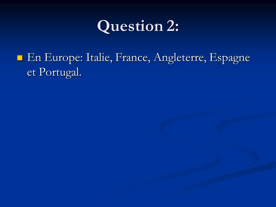 Question 2: En Europe: Italie, France, Angleterre, Espagne et Portugal.