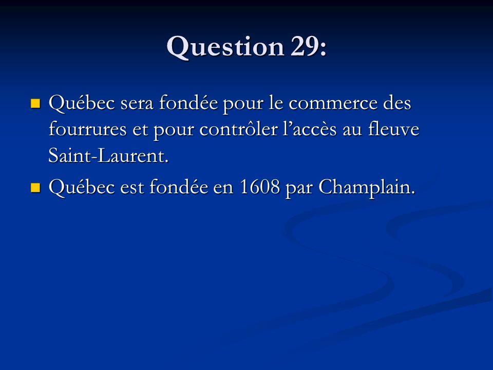 Question 29: Québec sera fondée pour le commerce des fourrures et pour contrôler l'accès au fleuve Saint-Laurent. Québec sera fondée pour le commerce