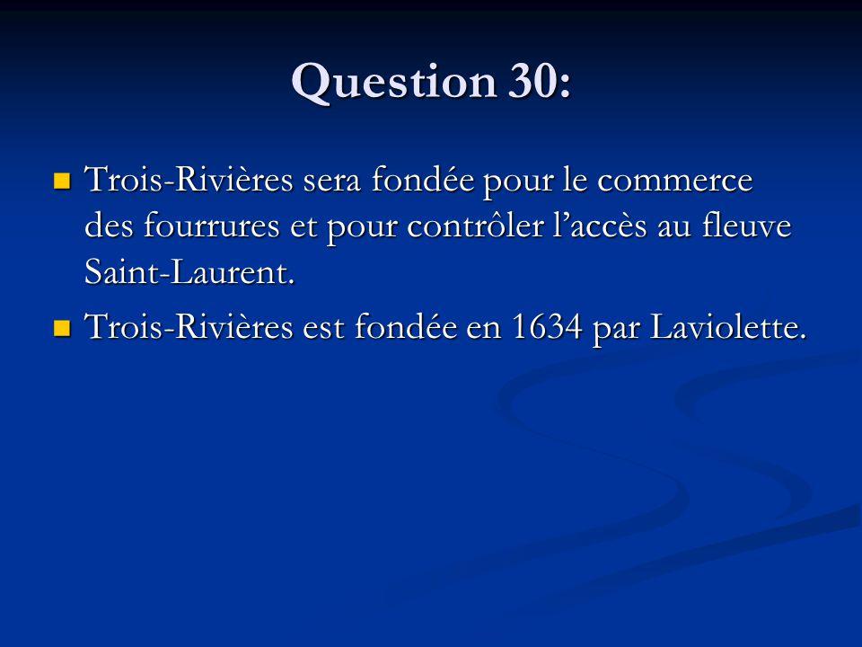 Question 30: Trois-Rivières sera fondée pour le commerce des fourrures et pour contrôler l'accès au fleuve Saint-Laurent. Trois-Rivières sera fondée p