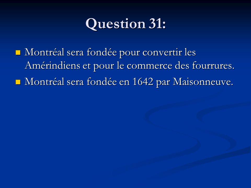 Question 31: Montréal sera fondée pour convertir les Amérindiens et pour le commerce des fourrures. Montréal sera fondée pour convertir les Amérindien