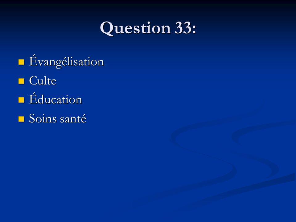 Question 33: Évangélisation Évangélisation Culte Culte Éducation Éducation Soins santé Soins santé