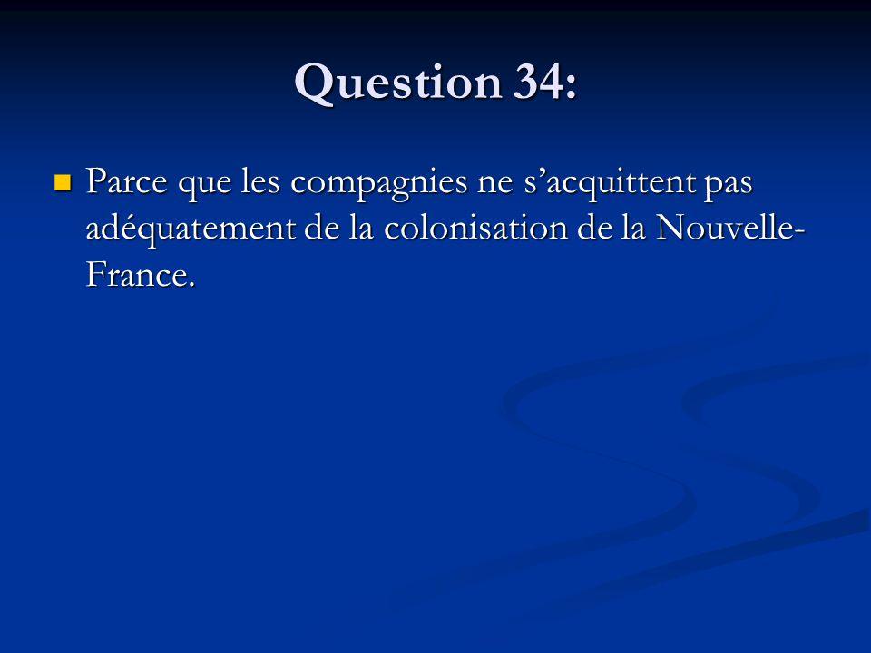 Question 34: Parce que les compagnies ne s'acquittent pas adéquatement de la colonisation de la Nouvelle- France. Parce que les compagnies ne s'acquit