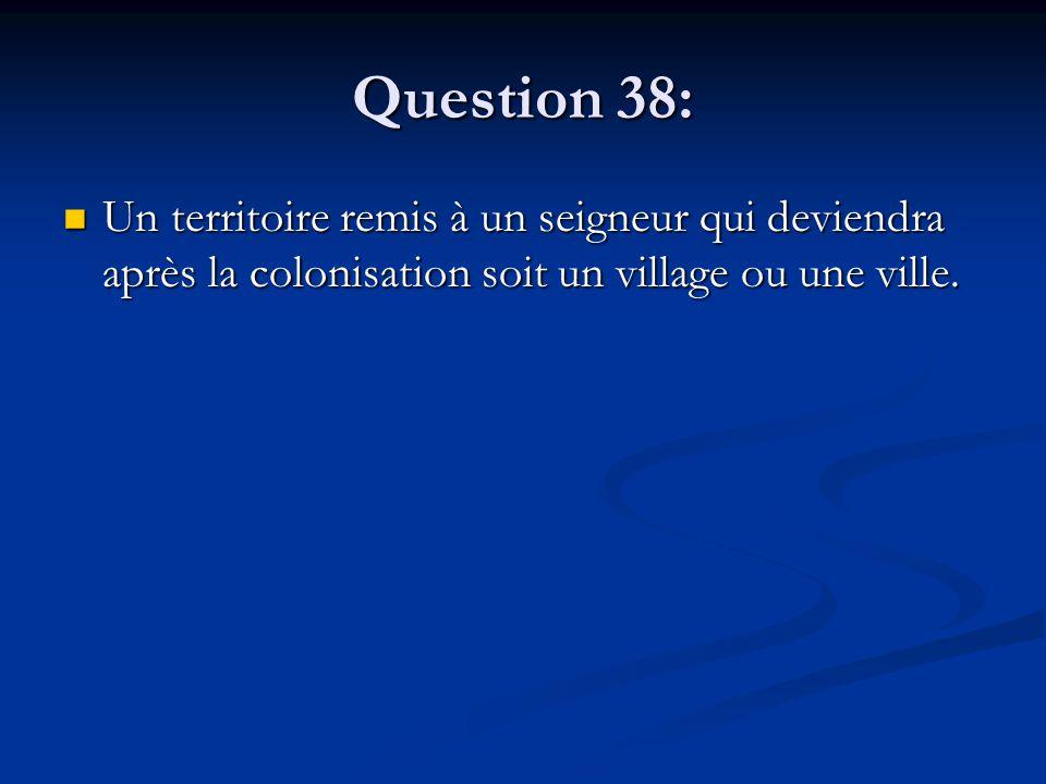 Question 38: Un territoire remis à un seigneur qui deviendra après la colonisation soit un village ou une ville. Un territoire remis à un seigneur qui