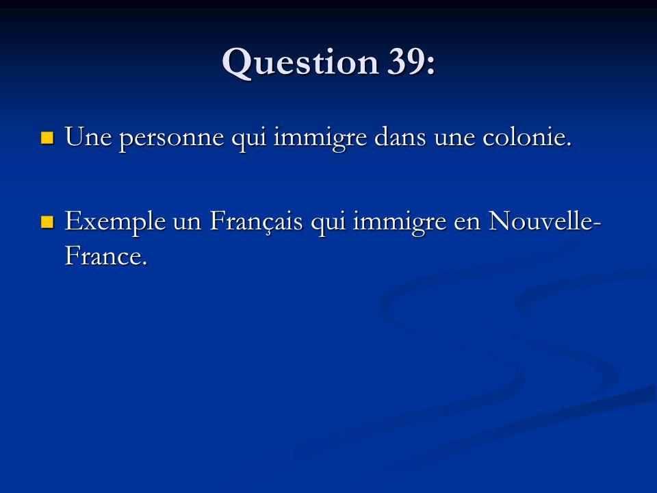 Question 39: Une personne qui immigre dans une colonie. Une personne qui immigre dans une colonie. Exemple un Français qui immigre en Nouvelle- France
