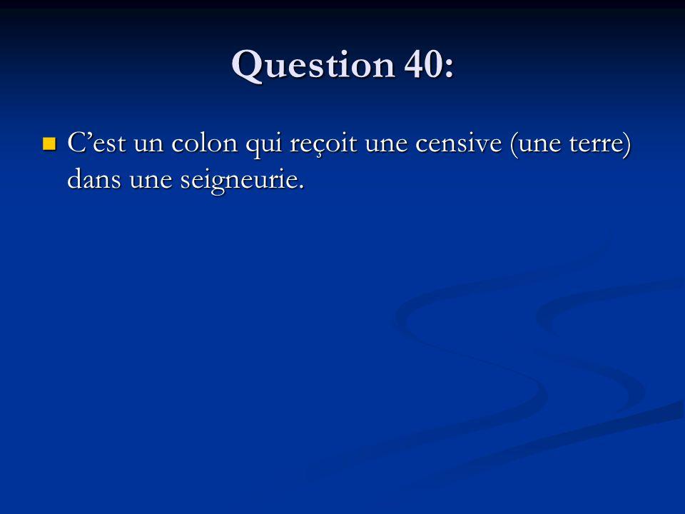 Question 40: C'est un colon qui reçoit une censive (une terre) dans une seigneurie. C'est un colon qui reçoit une censive (une terre) dans une seigneu