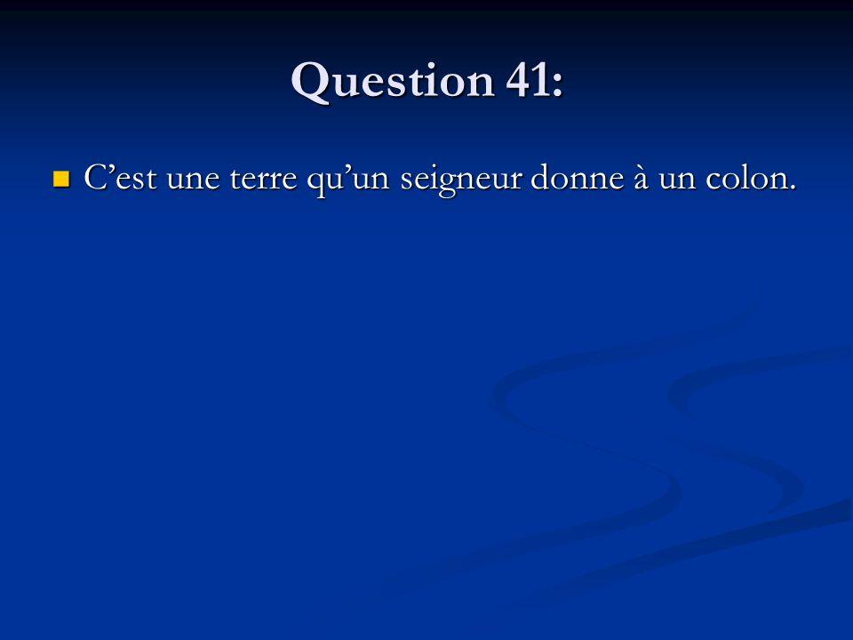 Question 41: C'est une terre qu'un seigneur donne à un colon. C'est une terre qu'un seigneur donne à un colon.