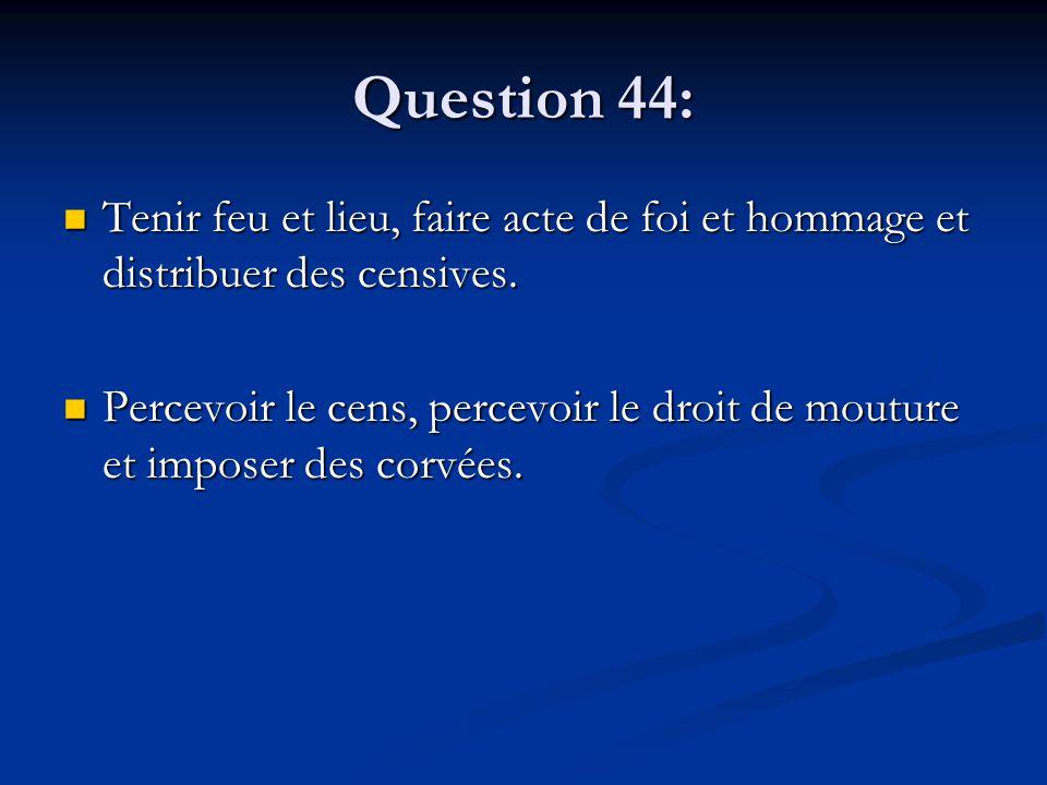 Question 44: Tenir feu et lieu, faire acte de foi et hommage et distribuer des censives. Tenir feu et lieu, faire acte de foi et hommage et distribuer