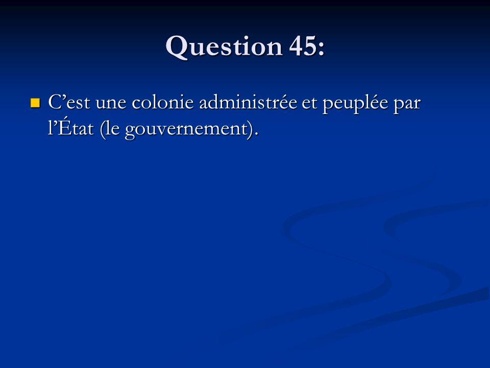 Question 45: C'est une colonie administrée et peuplée par l'État (le gouvernement). C'est une colonie administrée et peuplée par l'État (le gouverneme