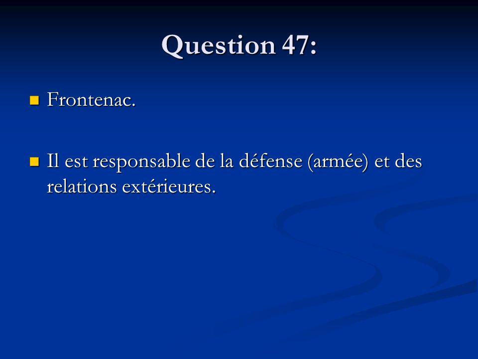 Question 47: Frontenac. Frontenac. Il est responsable de la défense (armée) et des relations extérieures. Il est responsable de la défense (armée) et