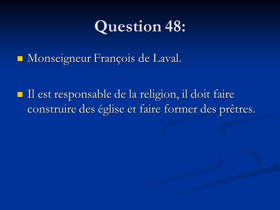 Question 48: Monseigneur François de Laval. Monseigneur François de Laval. Il est responsable de la religion, il doit faire construire des église et f