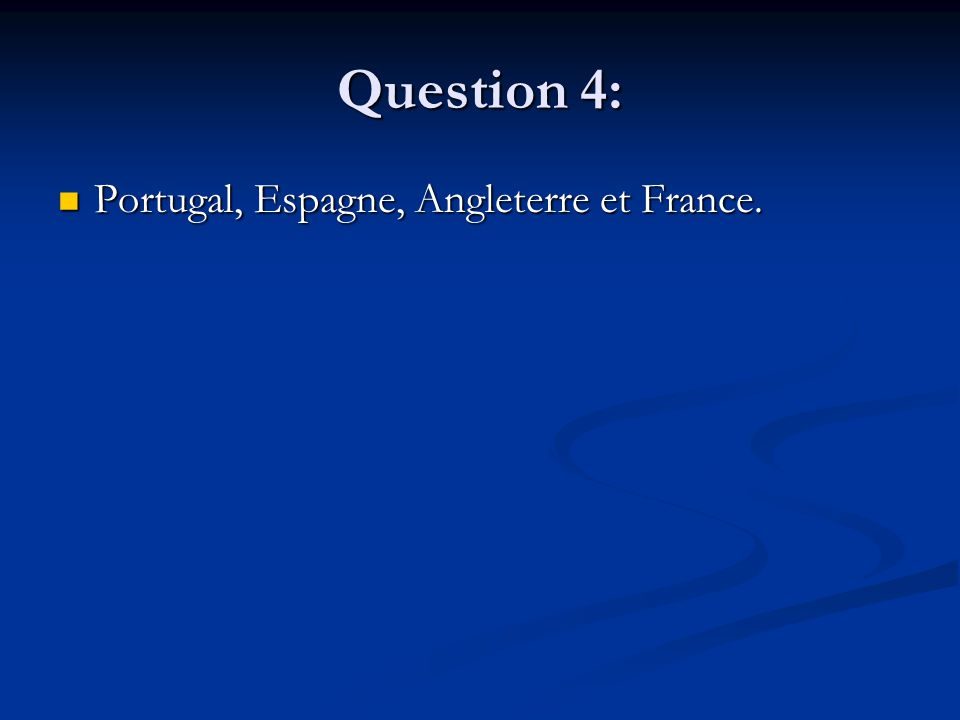 Question 4: Portugal, Espagne, Angleterre et France. Portugal, Espagne, Angleterre et France.