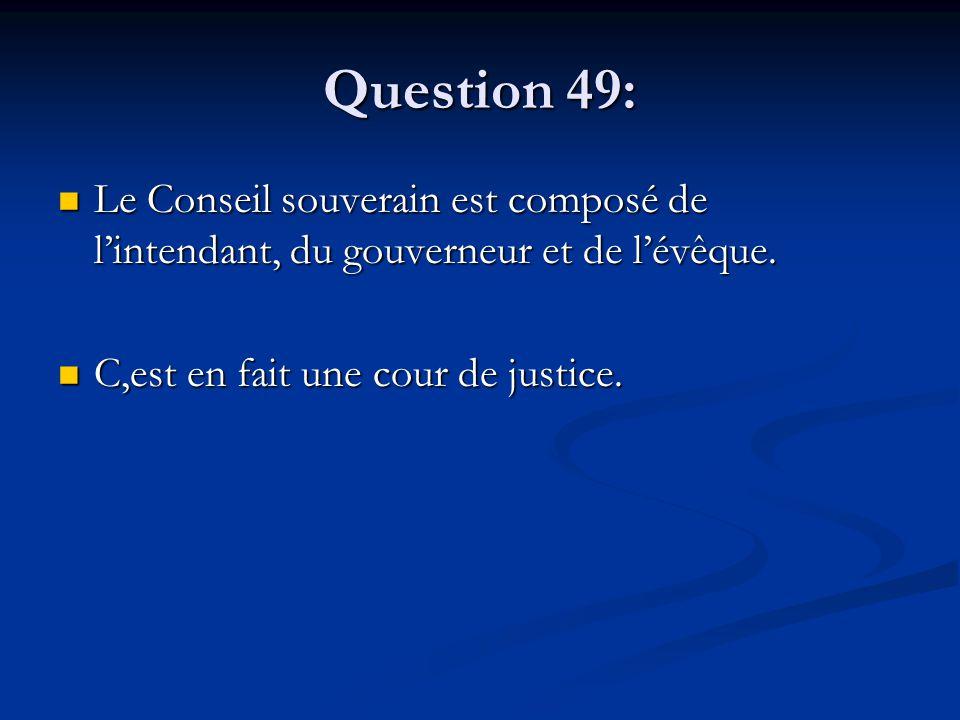 Question 49: Le Conseil souverain est composé de l'intendant, du gouverneur et de l'évêque. Le Conseil souverain est composé de l'intendant, du gouver