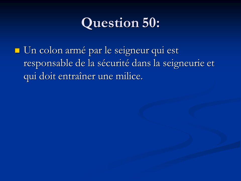 Question 50: Un colon armé par le seigneur qui est responsable de la sécurité dans la seigneurie et qui doit entraîner une milice. Un colon armé par l
