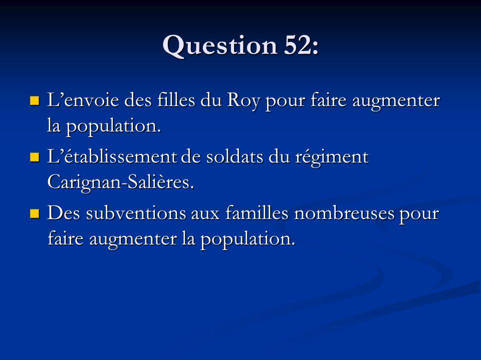 Question 52: L'envoie des filles du Roy pour faire augmenter la population. L'envoie des filles du Roy pour faire augmenter la population. L'établisse