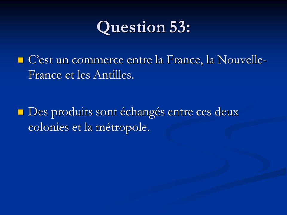 Question 53: C'est un commerce entre la France, la Nouvelle- France et les Antilles. C'est un commerce entre la France, la Nouvelle- France et les Ant
