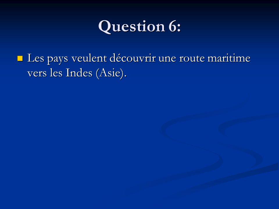 Question 6: Les pays veulent découvrir une route maritime vers les Indes (Asie). Les pays veulent découvrir une route maritime vers les Indes (Asie).