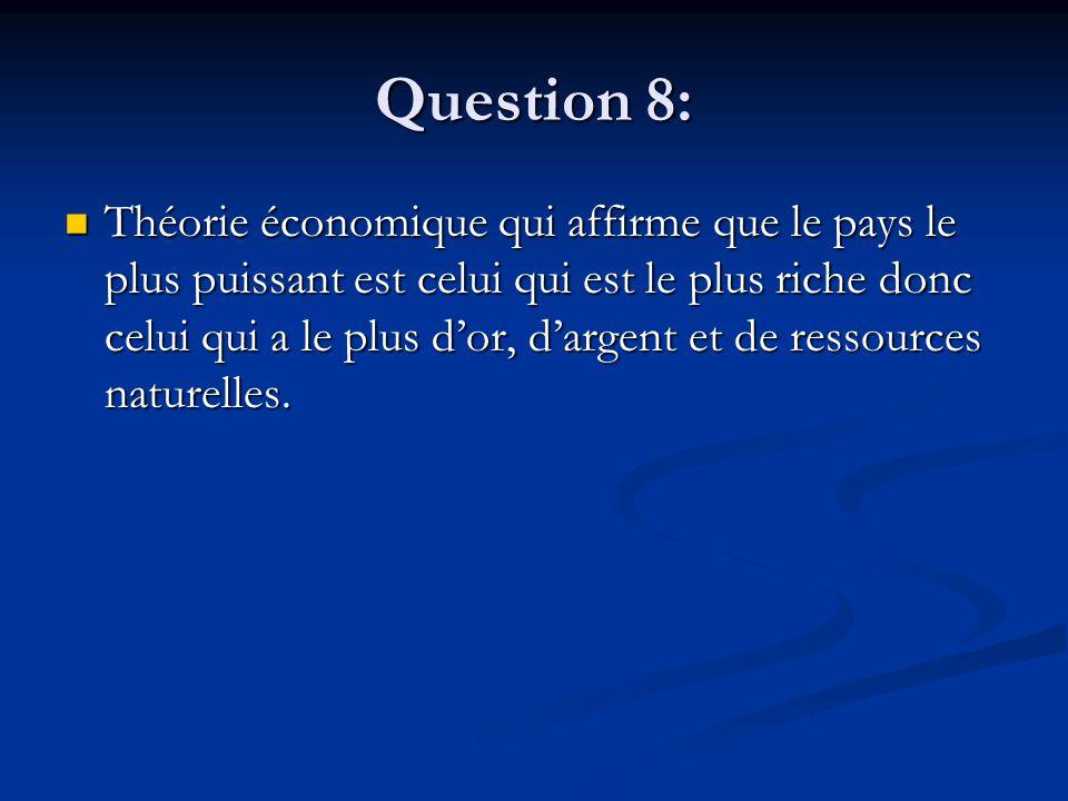 Question 8: Théorie économique qui affirme que le pays le plus puissant est celui qui est le plus riche donc celui qui a le plus d'or, d'argent et de
