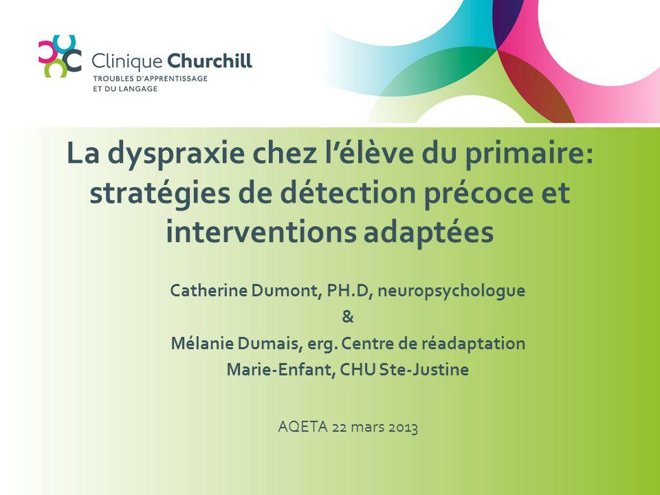 Catherine Dumont, PH.D, neuropsychologue & Mélanie Dumais, erg. Centre de réadaptation Marie-Enfant, CHU Ste-Justine AQETA 22 mars 2013 La dyspraxie c