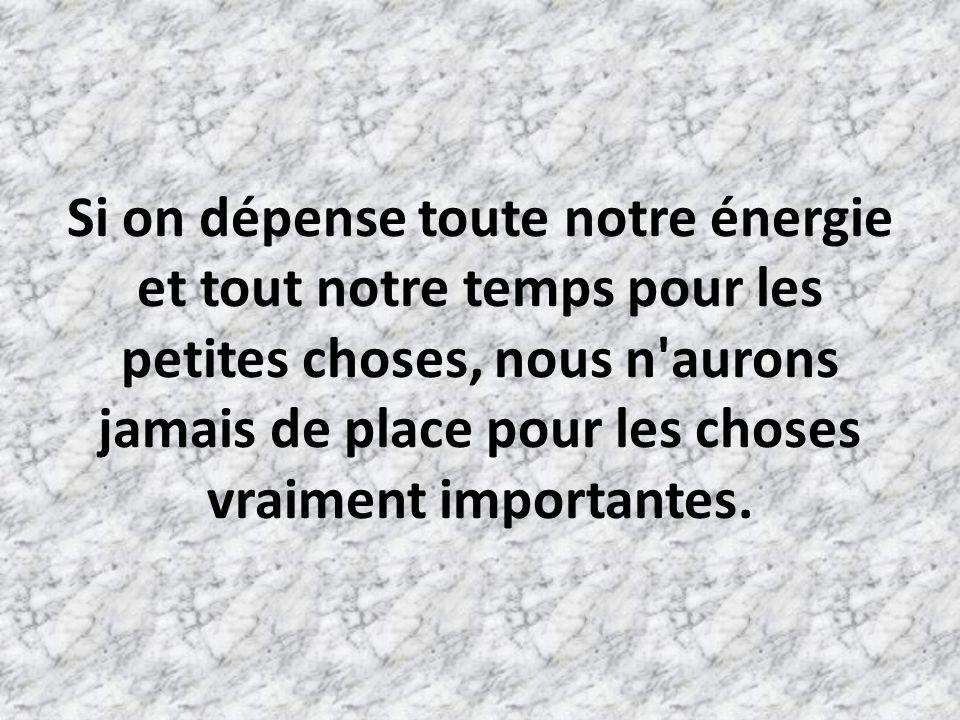 Si on dépense toute notre énergie et tout notre temps pour les petites choses, nous n aurons jamais de place pour les choses vraiment importantes.