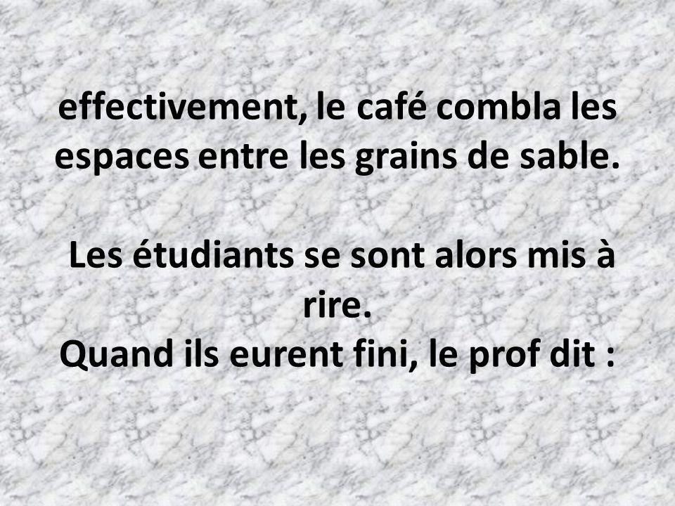 effectivement, le café combla les espaces entre les grains de sable.