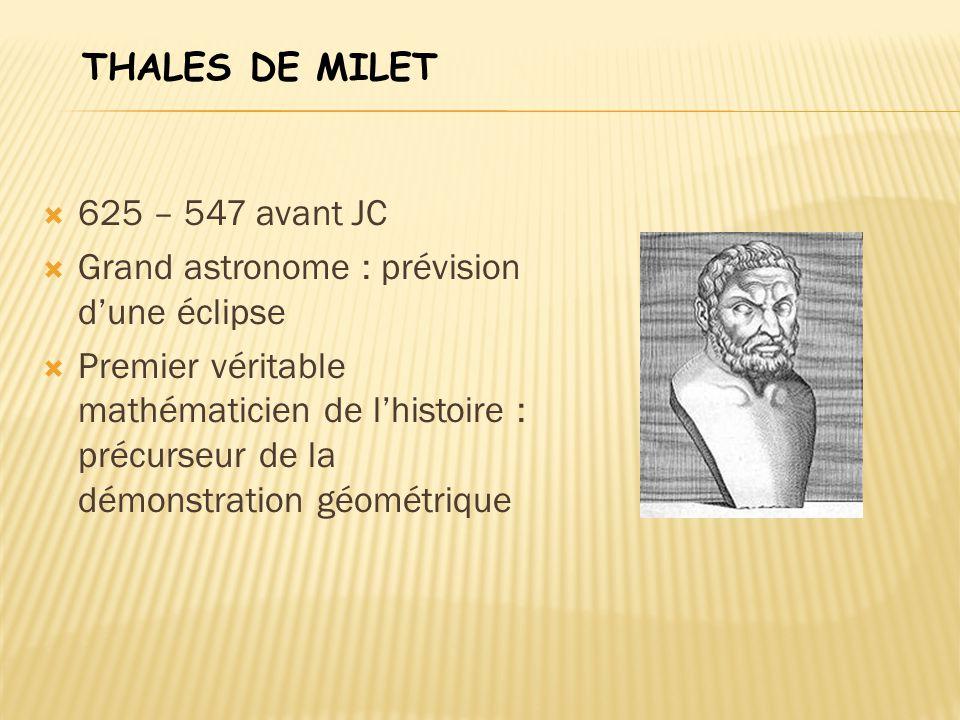  625 – 547 avant JC  Grand astronome : prévision d'une éclipse  Premier véritable mathématicien de l'histoire : précurseur de la démonstration géom