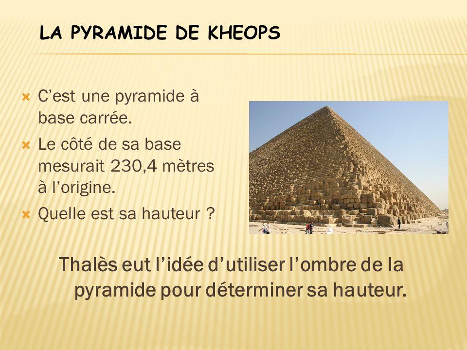  C'est une pyramide à base carrée.  Le côté de sa base mesurait 230,4 mètres à l'origine.  Quelle est sa hauteur ? Thalès eut l'idée d'utiliser l'o