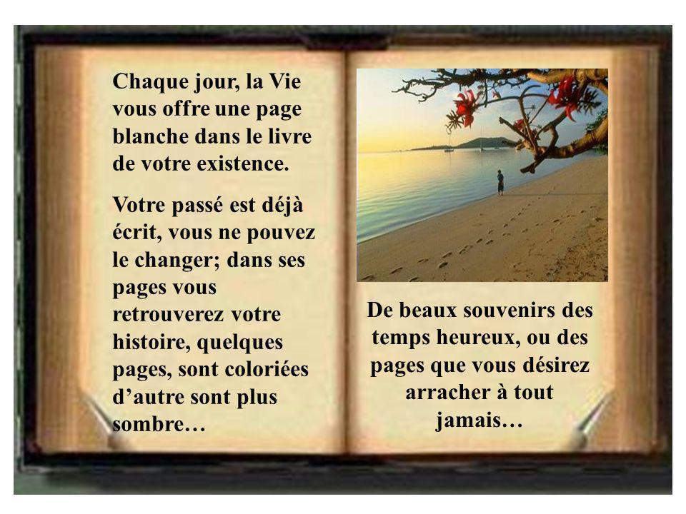 Chaque jour, la Vie vous offre une page blanche dans le livre de votre existence. Votre passé est déjà écrit, vous ne pouvez le changer; dans ses page
