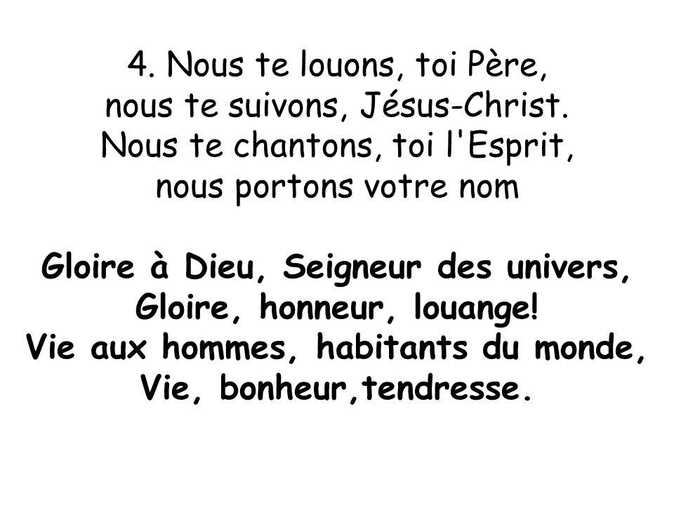 4. Nous te louons, toi Père, nous te suivons, Jésus-Christ. Nous te chantons, toi l'Esprit, nous portons votre nom Gloire à Dieu, Seigneur des univers