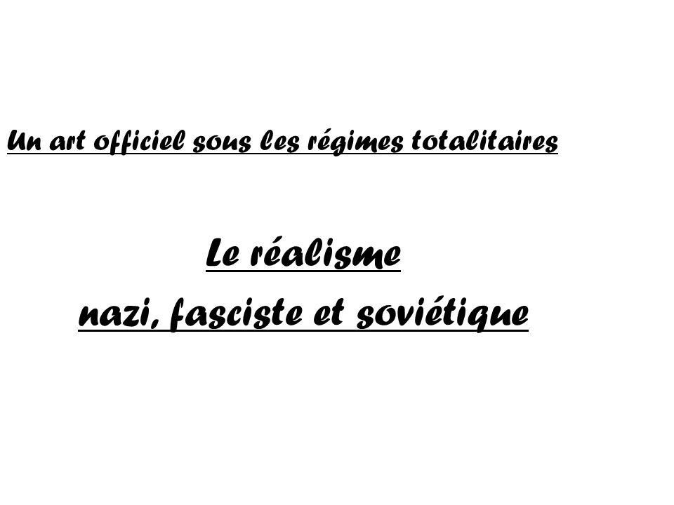 Un art officiel sous les régimes totalitaires Le réalisme nazi, fasciste et soviétique