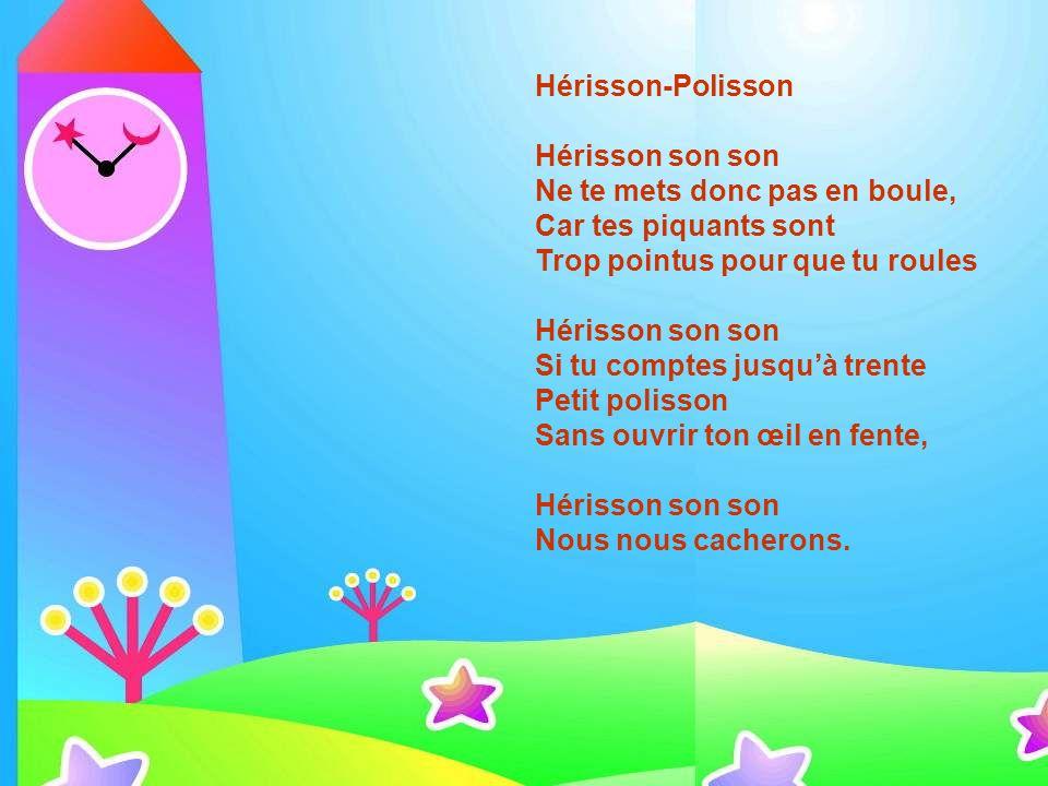 Hérisson-Polisson Hérisson son son Ne te mets donc pas en boule, Car tes piquants sont Trop pointus pour que tu roules Hérisson son son Si tu comptes jusqu'à trente Petit polisson Sans ouvrir ton œil en fente, Hérisson son son Nous nous cacherons.