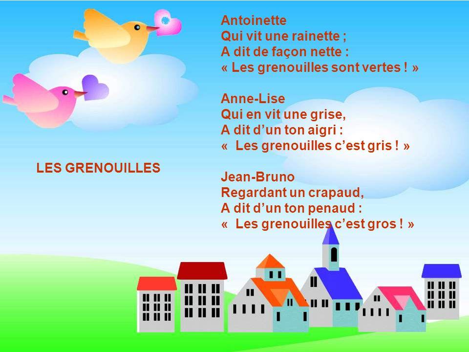 Antoinette Qui vit une rainette ; A dit de façon nette : « Les grenouilles sont vertes .