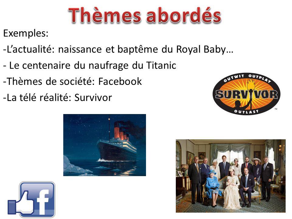 Exemples: - Le centenaire du naufrage du Titanic -L'actualité: naissance et baptême du Royal Baby… -Thèmes de société: Facebook -La télé réalité: Surv