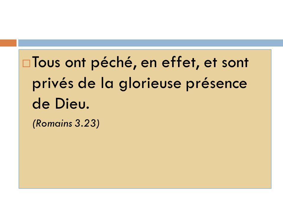  Tous ont péché, en effet, et sont privés de la glorieuse présence de Dieu. (Romains 3.23)