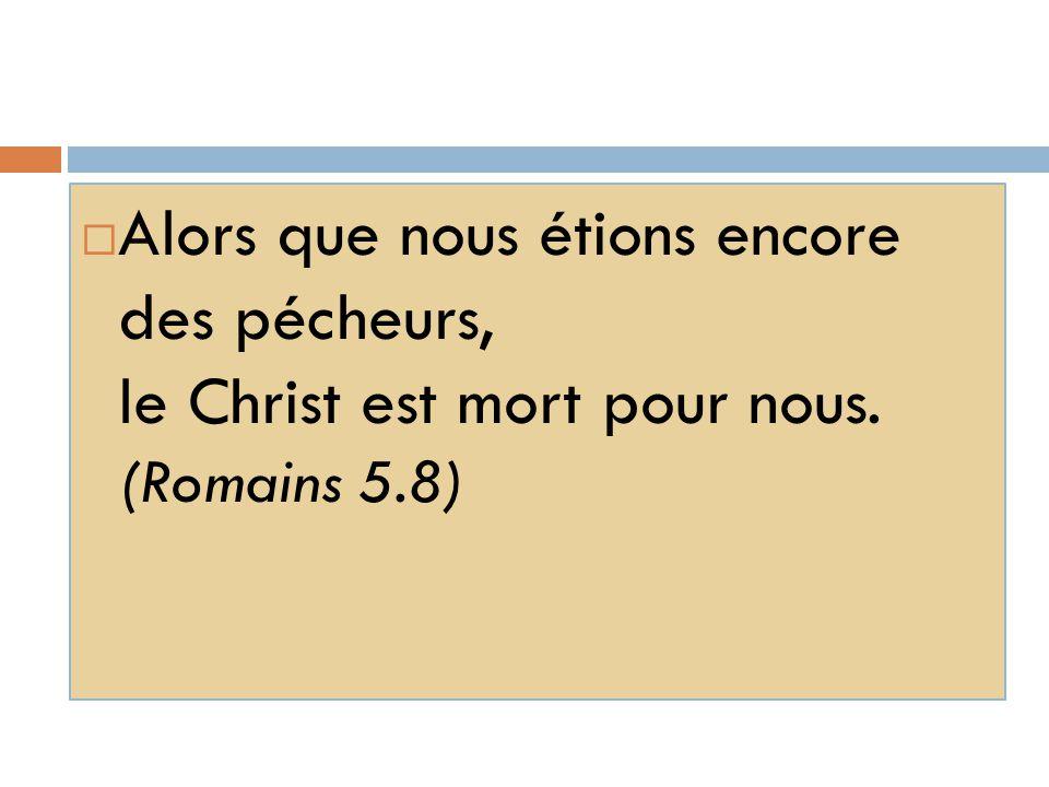  Alors que nous étions encore des pécheurs, le Christ est mort pour nous. (Romains 5.8)