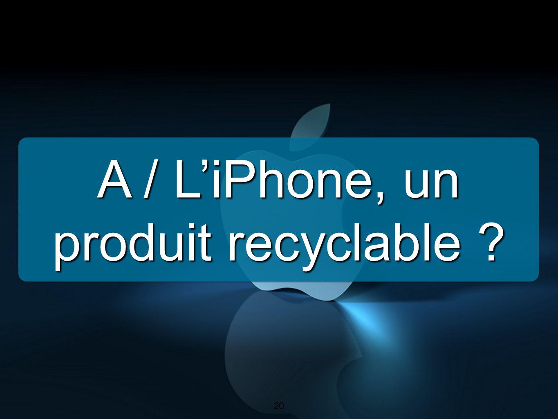 20 A / L'iPhone, un produit recyclable ? 20